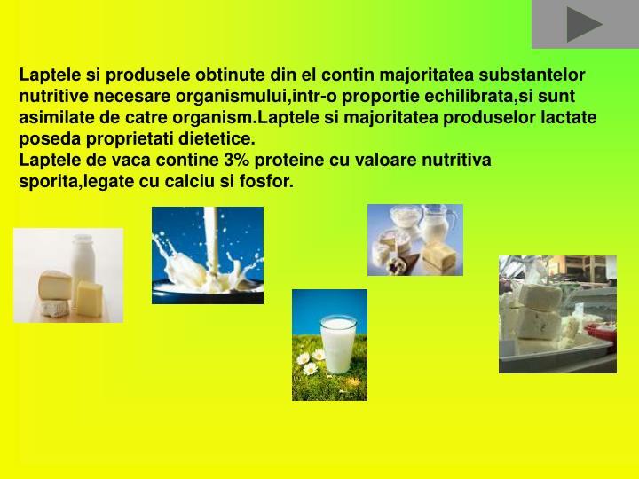 Laptele si produsele obtinute din el contin majoritatea substantelor nutritive necesare organismului,intr-o proportie echilibrata,si sunt asimilate de catre organism.Laptele si majoritatea produselor lactate poseda proprietati dietetice.