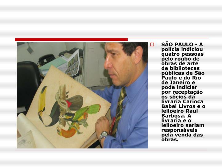 SÃO PAULO - A polícia indiciou quatro pessoas pelo roubo de obras de arte de bibliotecas públicas de São Paulo e do Rio de Janeiro e pode indiciar por receptação os sócios da livraria Carioca Babel Livros e o leiloeiro Raul Barbosa. A livraria e o leiloeiro seriam responsáveis pela venda das obras.