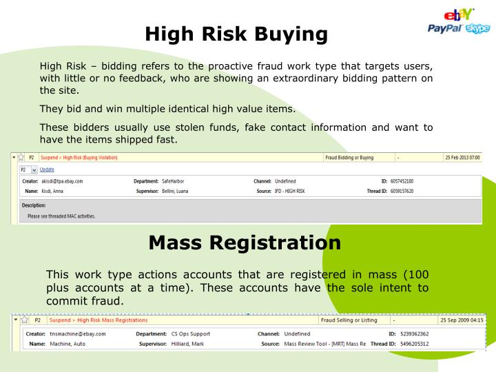 High Risk – bidding refers to the proactive fraud work type that targets users, with little or no feedback, who are showing an extraordinary bidding pattern on the site.