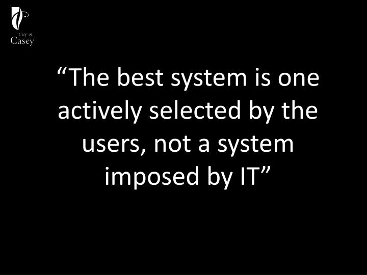"""The best system is one actively selected by the users, not a system imposed by IT"""