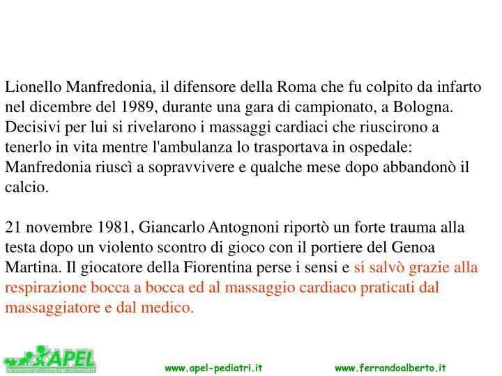 Lionello Manfredonia, il difensore della Roma che fu colpito da infarto nel dicembre del 1989, durante una gara di campionato, a Bologna. Decisivi per lui si rivelarono i massaggi cardiaci che riuscirono a tenerlo in vita mentre l'ambulanza lo trasportava in ospedale: Manfredonia riuscì a sopravvivere e qualche mese dopo abbandonò il calcio.