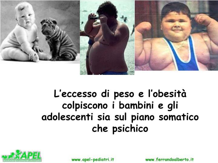 L'eccesso di peso e l'obesità                       colpiscono i bambini e gli adolescenti sia sul piano somatico che psichico