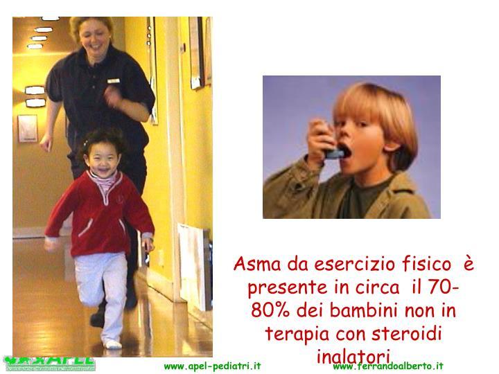 Asma da esercizio fisico  è presente in circa  il 70-80% dei bambini non in terapia con steroidi inalatori