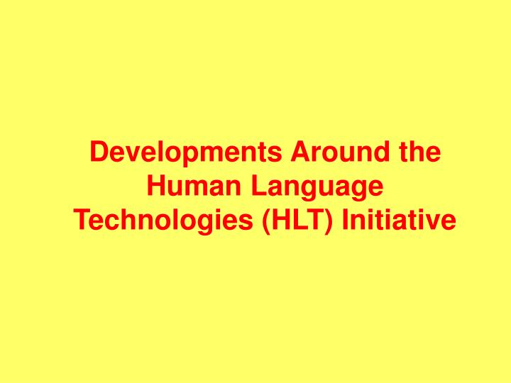 Developments Around the Human Language Technologies (HLT) Initiative