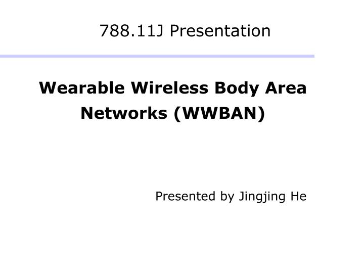 Wearable wireless body area networks wwban presented by jingjing he