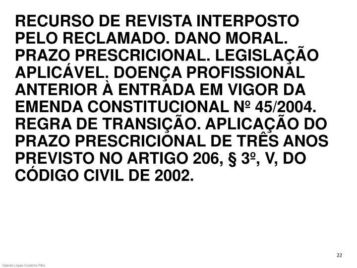 RECURSO DE REVISTA INTERPOSTO PELO RECLAMADO. DANO MORAL. PRAZO PRESCRICIONAL. LEGISLAÇÃO APLICÁVEL. DOENÇA PROFISSIONAL ANTERIOR À ENTRADA EM VIGOR DA EMENDA CONSTITUCIONAL Nº 45/2004. REGRA DE TRANSIÇÃO. APLICAÇÃO DO PRAZO PRESCRICIONAL DE TRÊS ANOS PREVISTO NO ARTIGO 206, § 3º, V, DO CÓDIGO CIVIL DE 2002.