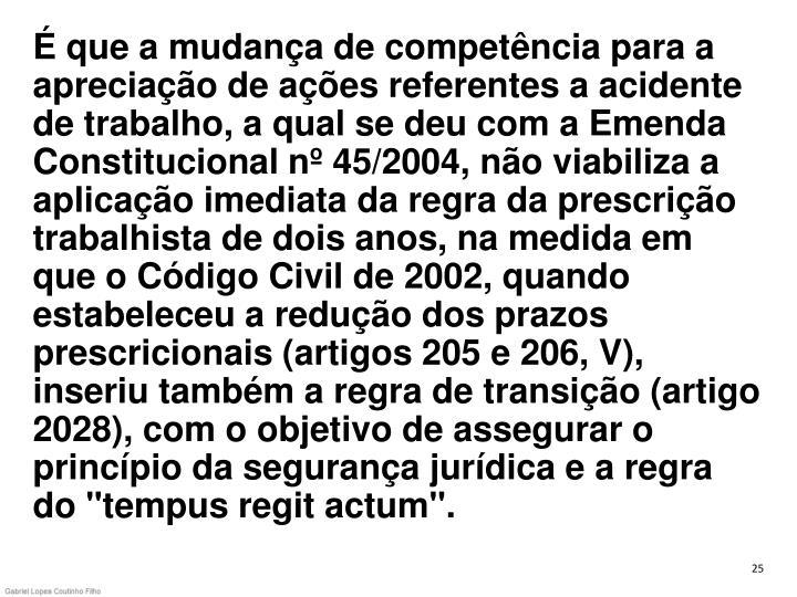 """É que a mudança de competência para a apreciação de ações referentes a acidente de trabalho, a qual se deu com a Emenda Constitucional nº 45/2004, não viabiliza a aplicação imediata da regra da prescrição trabalhista de dois anos, na medida em que o Código Civil de 2002, quando estabeleceu a redução dos prazos prescricionais (artigos 205 e 206, V), inseriu também a regra de transição (artigo 2028), com o objetivo de assegurar o princípio da segurança jurídica e a regra do """"tempus regit actum""""."""