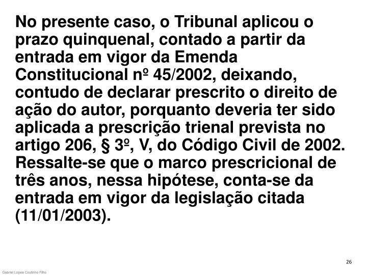 No presente caso, o Tribunal aplicou o prazo quinquenal, contado a partir da entrada em vigor da Emenda Constitucional nº 45/2002, deixando, contudo de declarar prescrito o direito de ação do autor, porquanto deveria ter sido aplicada a prescrição trienal prevista no artigo 206, § 3º, V, do Código Civil de 2002. Ressalte-se que o marco prescricional de três anos, nessa hipótese, conta-se da entrada em vigor da legislação citada (11/01/2003).