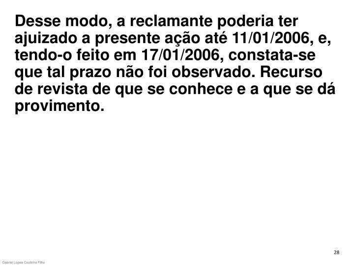Desse modo, a reclamante poderia ter ajuizado a presente ação até 11/01/2006, e, tendo-o feito em 17/01/2006, constata-se que tal prazo não foi observado. Recurso de revista de que se conhece e a que se dá provimento.