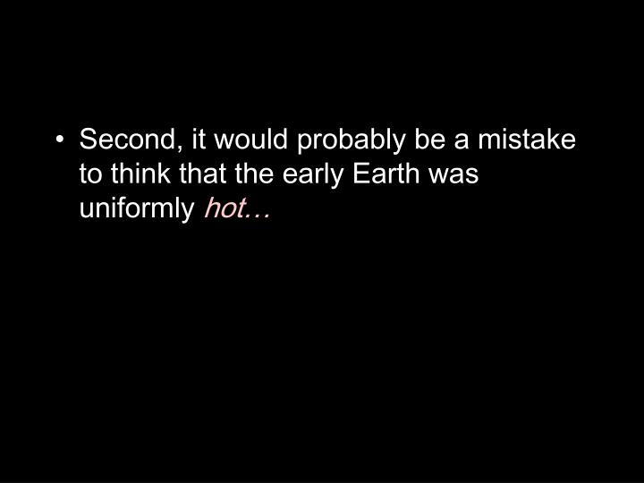 Second, it would probably be a mistake to think that the early Earth was uniformly
