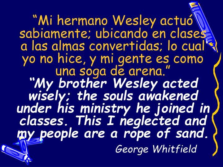 """""""Mi hermano Wesley actuó sabiamente; ubicando en clases   a las almas convertidas; lo cual  yo no hice, y mi gente es como una soga de arena."""""""