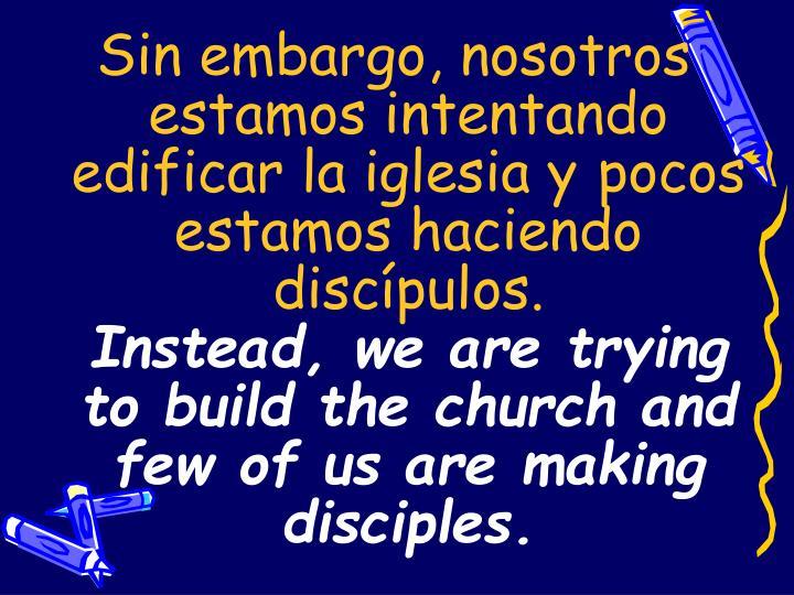 Sin embargo, nosotros estamos intentando edificar la iglesia y pocos estamos haciendo discípulos.