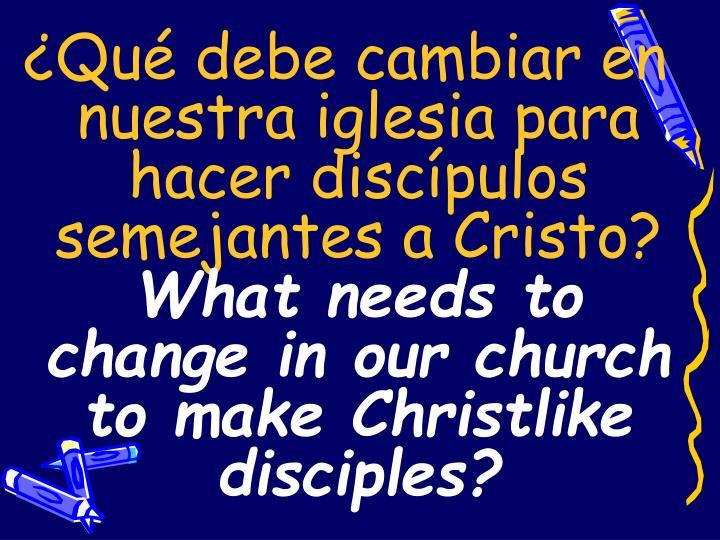 ¿Qué debe cambiar en nuestra iglesia para hacer discípulos