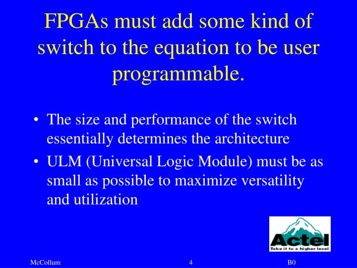 FPGAs must add some kind of switch to the equation to be user programmable.