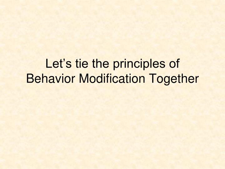 Let's tie the principles of Behavior Modification Together