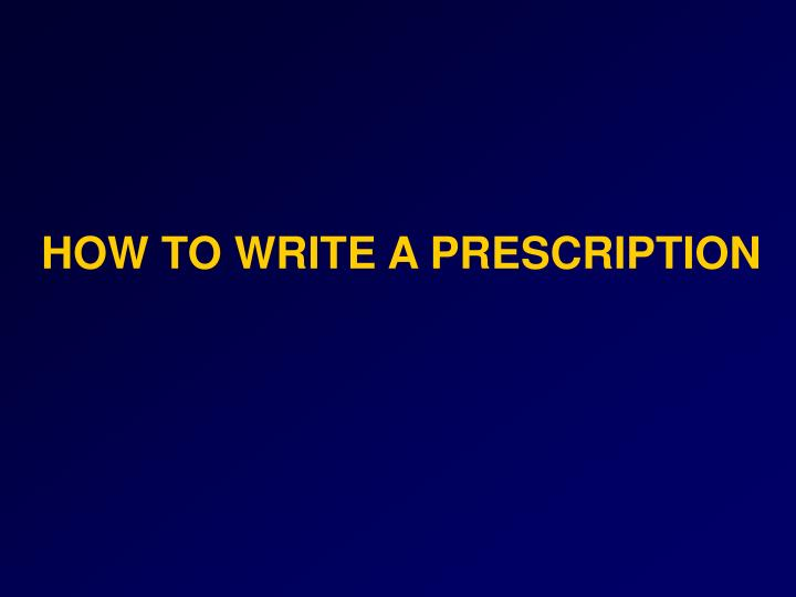 HOW TO WRITE A PRESCRIPTION