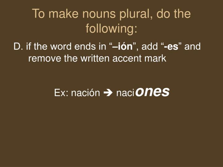 To make nouns plural, do the following: