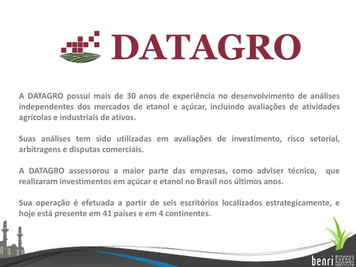A DATAGRO possui mais de 30 anos de experiência no desenvolvimento de análises independentes dos mercados de etanol e açúcar, incluindo avaliações de atividades agrícolas e industriais de ativos.