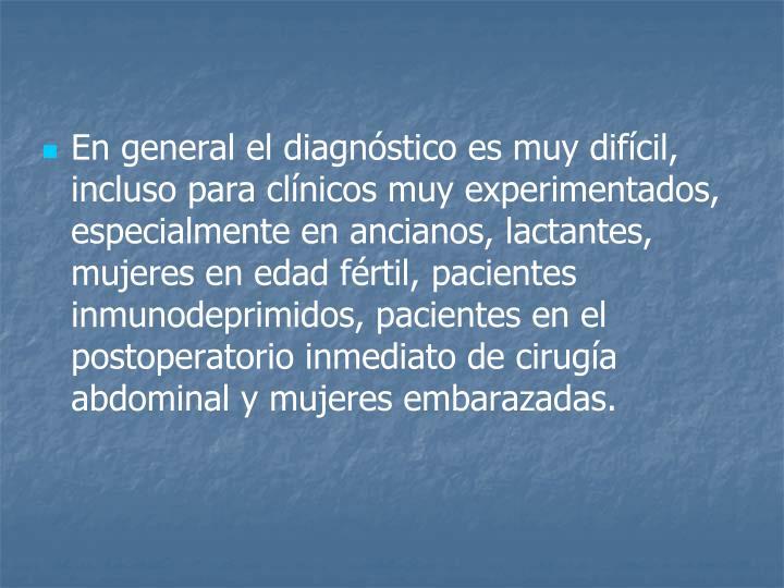 En general el diagnóstico es muy difícil, incluso para clínicos muy experimentados, especialmente en ancianos, lactantes, mujeres en edad fértil, pacientes inmunodeprimidos, pacientes en el postoperatorio inmediato de cirugía abdominal y mujeres embarazadas.