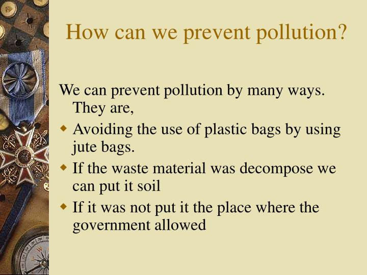 How can we prevent pollution?