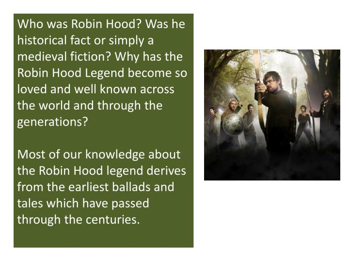 Who was Robin Hood? Was he historical fact or simply a medieval fiction? Why has the Robin Hood Legend become so loved and well known across the world and through the generations?