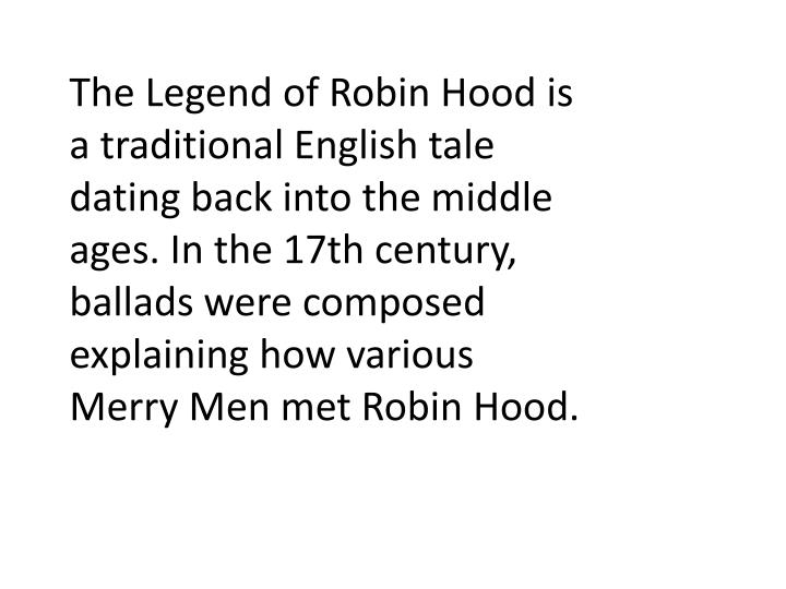 The Legend of Robin Hood is a traditional English tale dating back into the middle ages. In the 17th century, ballads were composed explaining how various Merry Men met Robin Hood.