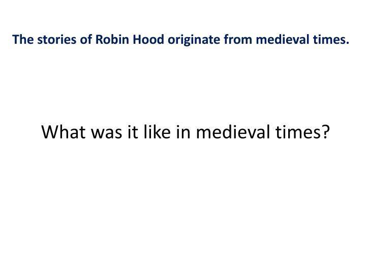 The stories of Robin Hood originate from medieval times.