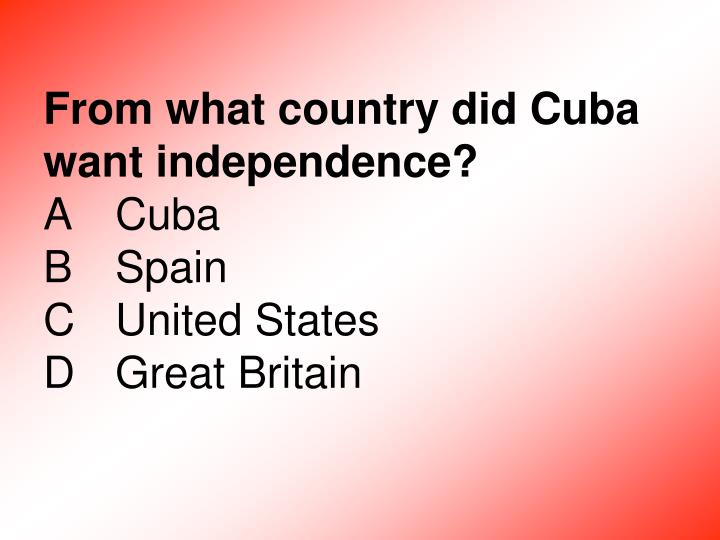 From what country did Cuba want independence?