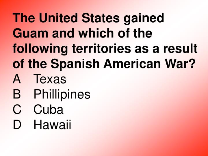 The United States gained Guam and which of the following territories as a result of the Spanish American War?
