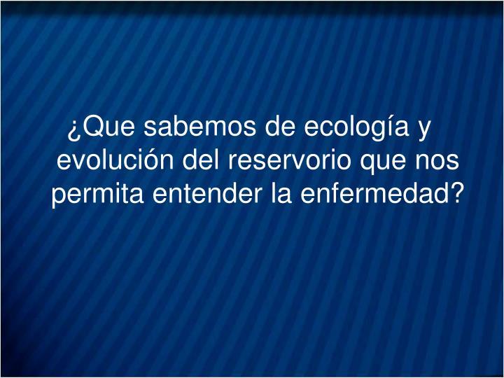 ¿Que sabemos de ecología y evolución del reservorio que nos permita entender la enfermedad?