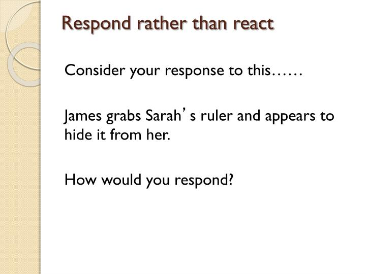 Respond rather than react
