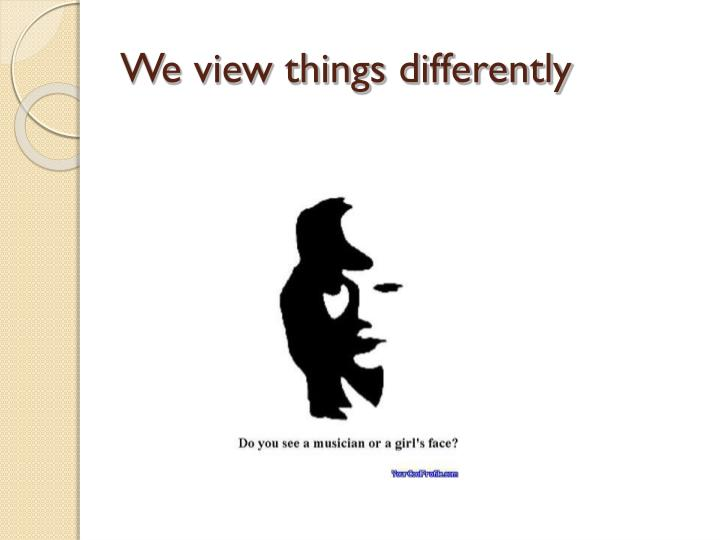 We view things differently