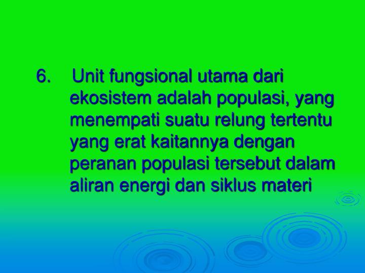 6.    Unit fungsional utama dari ekosistem adalah populasi, yang menempati suatu relung tertentu yang erat kaitannya dengan peranan populasi tersebut dalam aliran energi dan siklus materi
