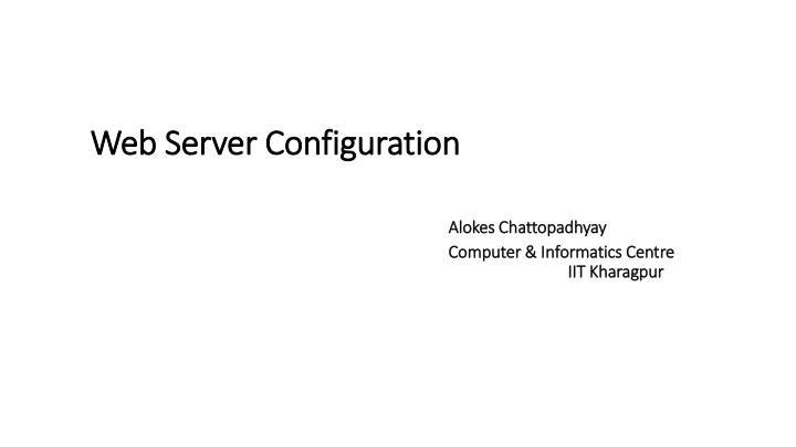 Web server configuration alokes chattopadhyay computer informatics centre iit kharagpur