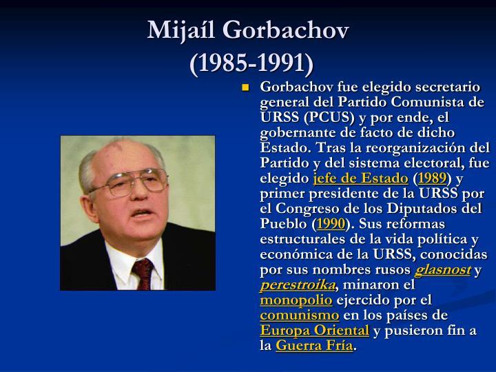 Gorbachov fue elegido secretario general del Partido Comunista de URSS (PCUS) y por ende, el gobernante de facto de dicho Estado. Tras la reorganización del Partido y del sistema electoral, fue elegido