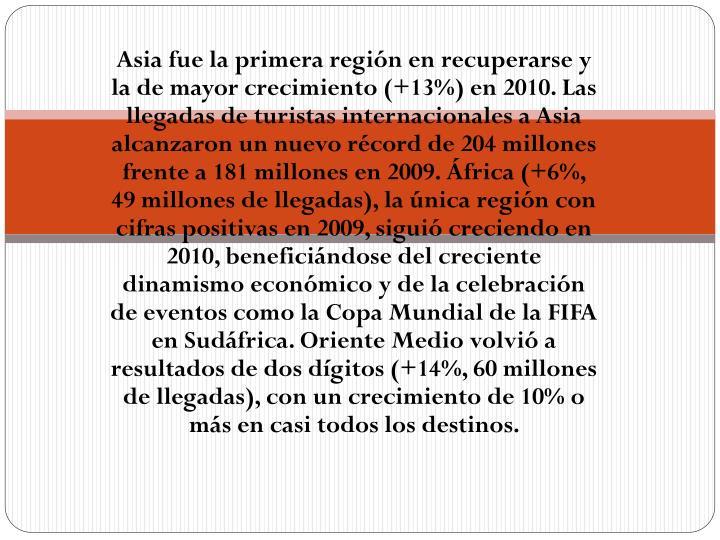Asia fue la primera región en recuperarse y la de mayor crecimiento (+13%) en 2010. Las llegadas de turistas internacionales a Asia alcanzaron un nuevo récord de 204 millones frente a 181 millones en 2009. África (+6%, 49 millones de llegadas), la única región con cifras positivas en 2009, siguió creciendo en 2010, beneficiándose del creciente dinamismo económico y de la celebración de eventos como la Copa Mundial de la FIFA en Sudáfrica. Oriente Medio volvió a resultados de dos dígitos (+14%, 60 millones de llegadas), con un crecimiento de 10% o más en casi todos los destinos.