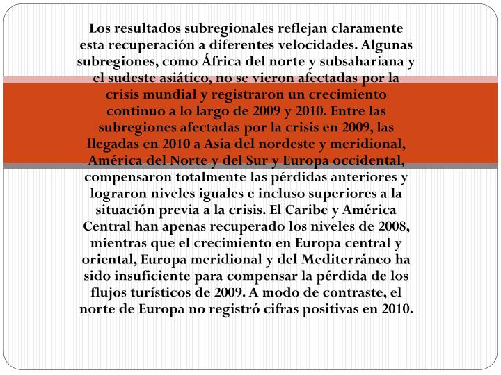 Los resultados subregionales reflejan claramente esta recuperación a diferentes velocidades.Algunas subregiones, como África del norte y subsahariana y el sudeste asiático, no se vieron afectadas por la crisis mundial y registraron un crecimiento continuo a lo largo de 2009 y 2010. Entre las subregiones afectadas por la crisis en 2009, las llegadas en 2010 a Asia del nordeste y meridional, América del Norte y del Sur y Europa occidental, compensaron totalmente las pérdidas anteriores y lograron niveles iguales e incluso superiores a la situación previa a la crisis. El Caribe y América Central han apenas recuperado los niveles de 2008, mientras que el crecimiento en Europa central y oriental, Europa meridional y del Mediterráneo ha sido insuficiente para compensar la pérdida de los flujos turísticos de 2009. A modo de contraste, el norte de Europa no registró cifras positivas en 2010.
