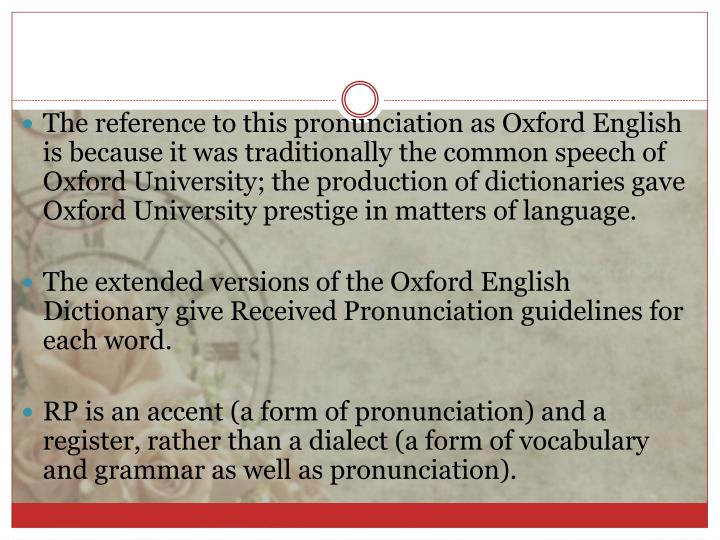 The reference to this pronunciation as Oxford English is because it was traditionally the common speech of Oxford University; the production of dictionaries gave Oxford University prestige in matters of language.