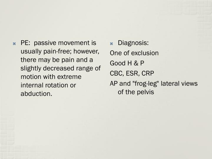 PE:  passive movement is usually pain-free; however, there may be pain and a slightly decreased range of motion with extreme internal rotation or abduction.