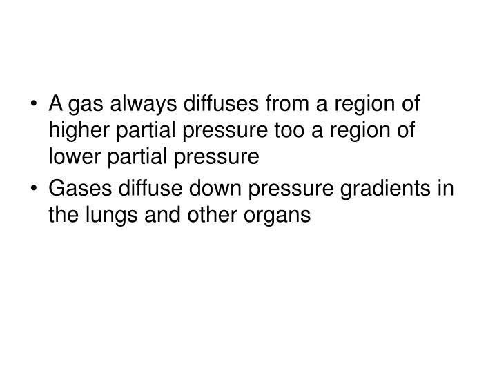 A gas always diffuses from a region of higher partial pressure too a region of lower partial pressure