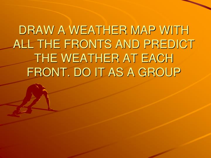 DRAW A WEATHER MAP WITH ALL THE FRONTS AND PREDICT THE WEATHER AT EACH FRONT. DO IT AS A GROUP