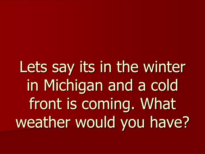 Lets say its in the winter in michigan and a cold front is coming what weather would you have
