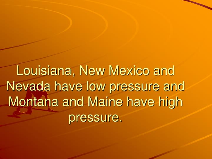 Louisiana, New Mexico and Nevada have low pressure and Montana and Maine have high pressure.