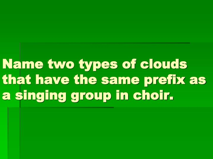 Name two types of clouds that have the same prefix as a singing group in choir.