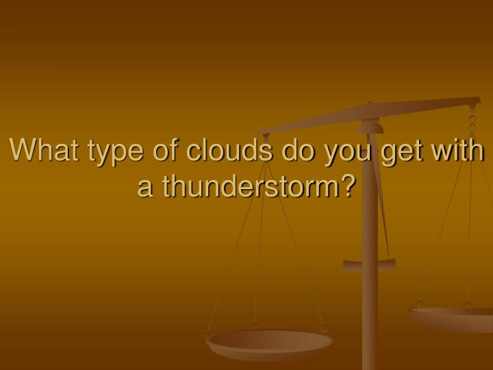 What type of clouds do you get with  a thunderstorm?