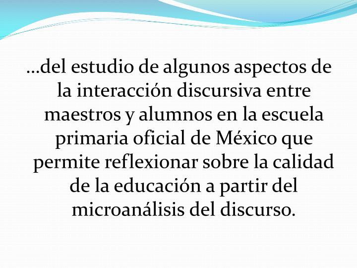 …del estudio de algunos aspectos de la interacción discursiva entre maestros y alumnos en la escuela primaria oficial de México que permite reflexionar sobre la calidad de la educación a partir del microanálisis del discurso.