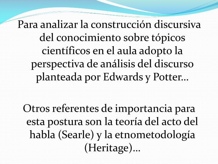 Para analizar la construcción discursiva del conocimiento sobre tópicos científicos en el aula adopto la perspectiva de análisis del discurso planteada por Edwards y Potter…
