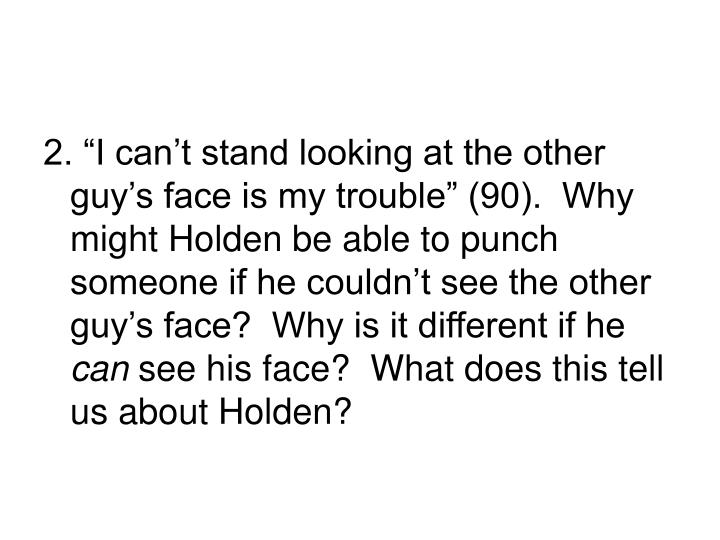 "2. ""I can't stand looking at the other guy's face is my trouble"" (90).  Why might Holden be able to punch someone if he couldn't see the other guy's face?  Why is it different if he"