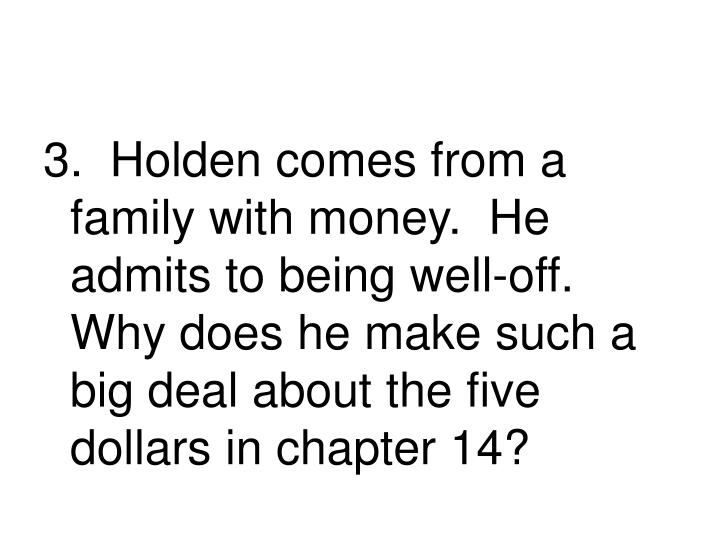 3.  Holden comes from a family with money.  He admits to being well-off.  Why does he make such a big deal about the five dollars in chapter 14?
