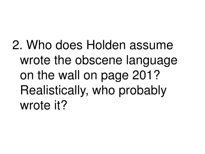 2. Who does Holden assume wrote the obscene language on the wall on page 201?  Realistically, who probably wrote it?